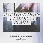Cover: Ember Island - Need You (Not Your Dope & Jakoban Remix)